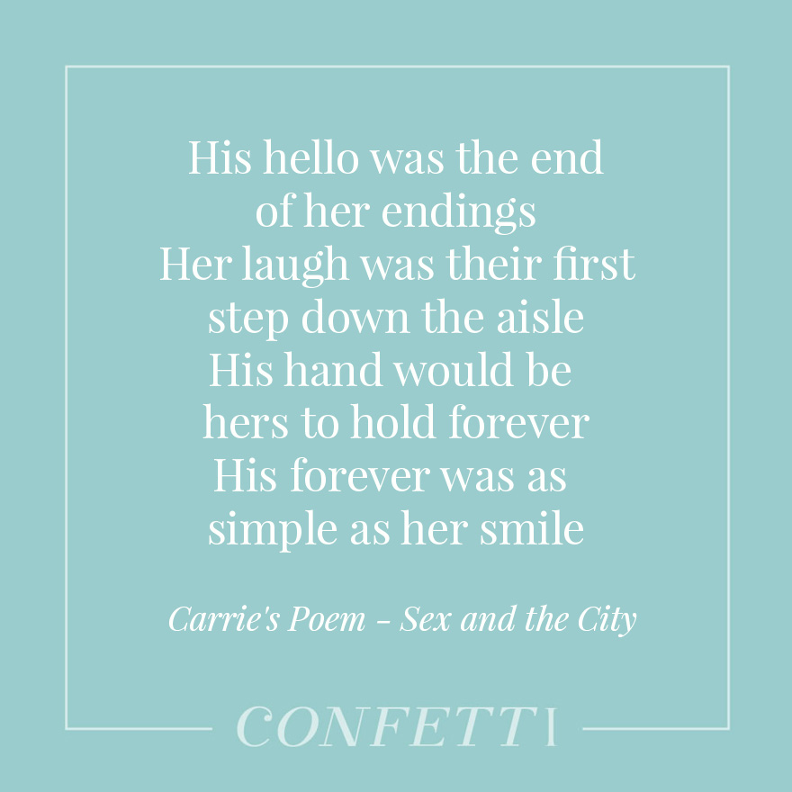 His hello was the end of her endings - Her laugh was their first step down the aisle - His hand would be hers to hold forever - His forever was as simple as her smile - Carrie's Poem -Sex and the City | Confetti.co.uk