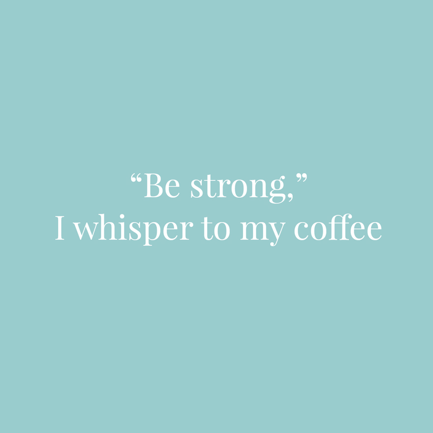 Be strong I whisper to my coffee | Confetti.co.uk