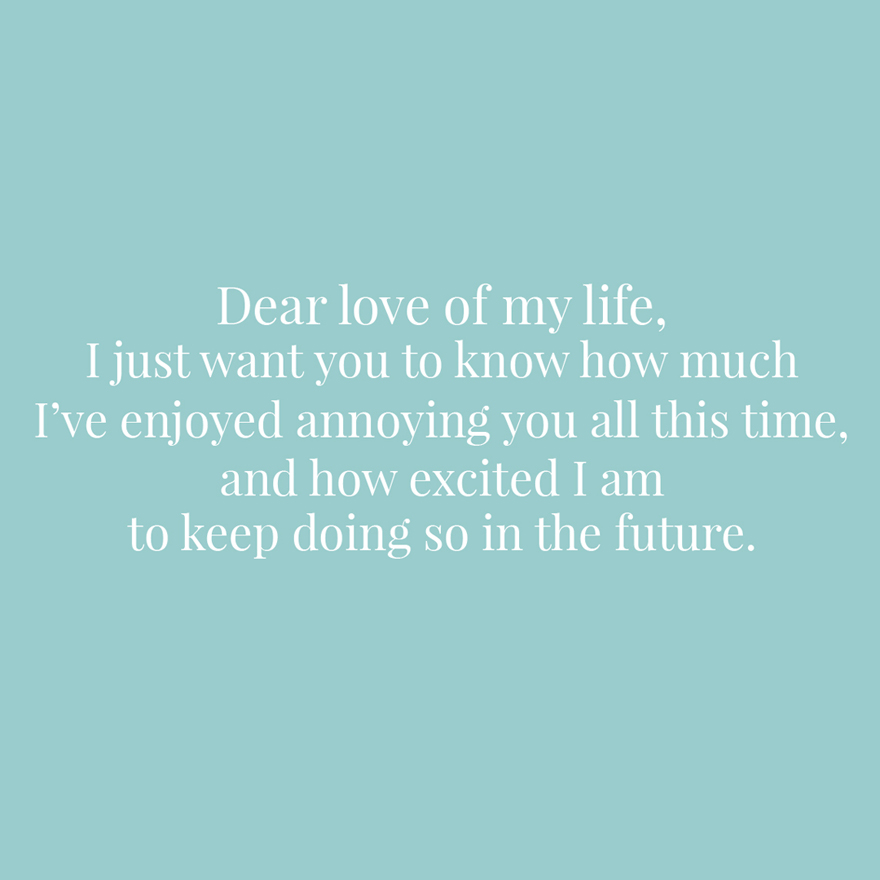 Dear love of my life I just want you to know how much I've enjoyed annoying you all this time and how excited I am to keep doing so in the future | Confetti.co.uk
