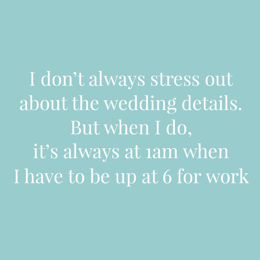 I don't always stress about the wedding details but when I do it's always at 1am when I have to be up at 6 for work | Confetti.co.uk