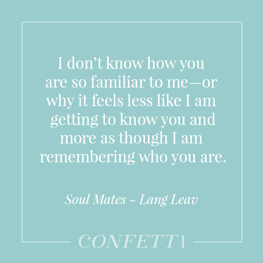 I don't know how you are so familiar to me—or why it feels less like I am getting to know you and more as though I am remembering who you are - Soul mates by Lang Leav | Confetti.co.uk