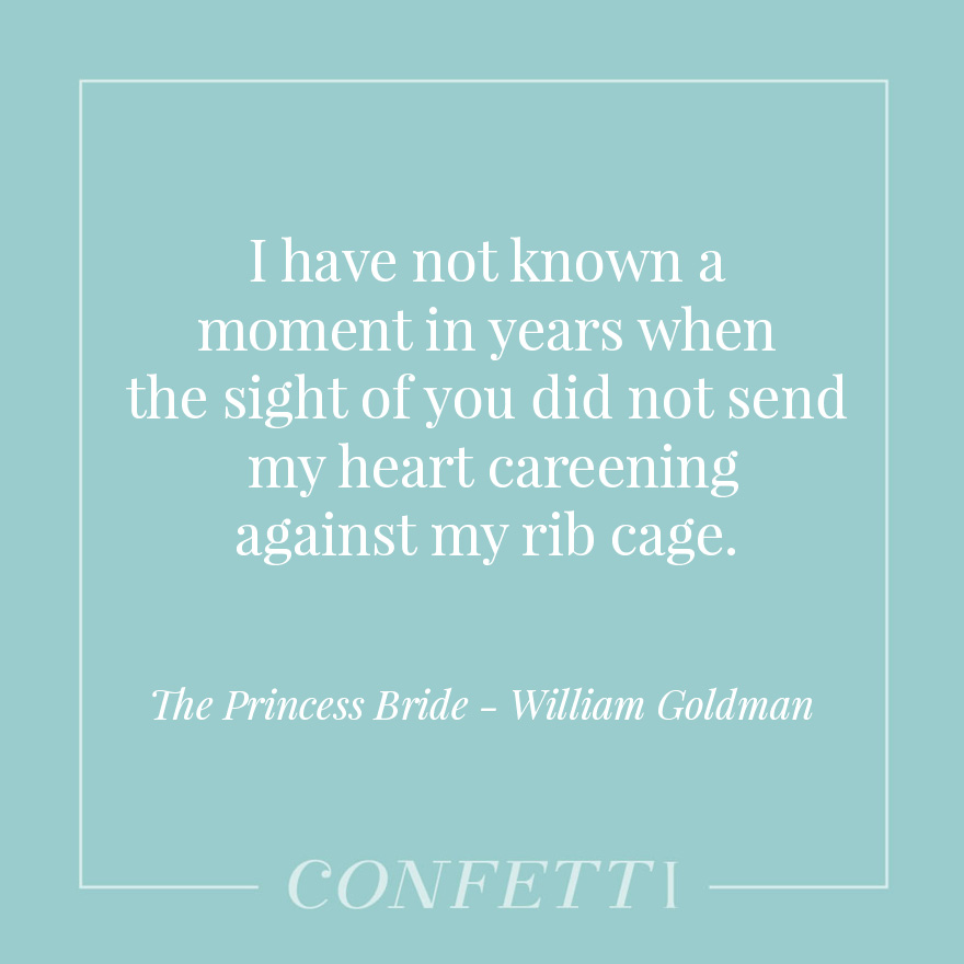 I have not known a moment in years when the sight of you did not send my heart careening against my rib cage - The Princess Bride- William Goldman | Confetti.co.uk