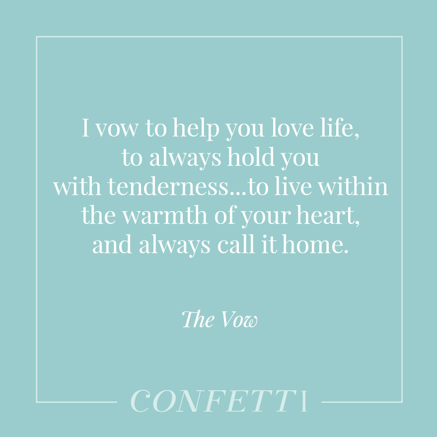 I vow to help you love life, to always hold you with tenderness...to live within the warmth of your heart, and always call it home - The Vow | Confetti.co.uk