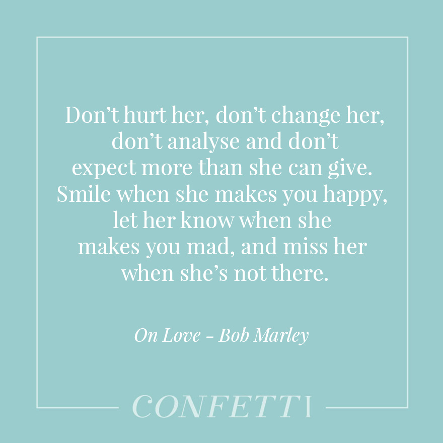 Smile when she makes you happy, let her know when she makes you mad, and miss her when she's not there - Love -Bob Marley | Confetti.co.uk