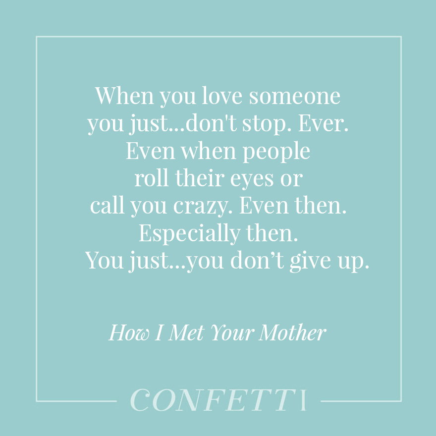 When you love someone you just...don't stop. Ever. Even when people roll their eyes or call you crazy. Even then. Especially then. You just...you don't give up - How I Met Your Mother | Confetti.co.uk